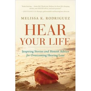 Hear Your Life: Inspiring Stories & Honest Advice for Overcoming Hearing Loss